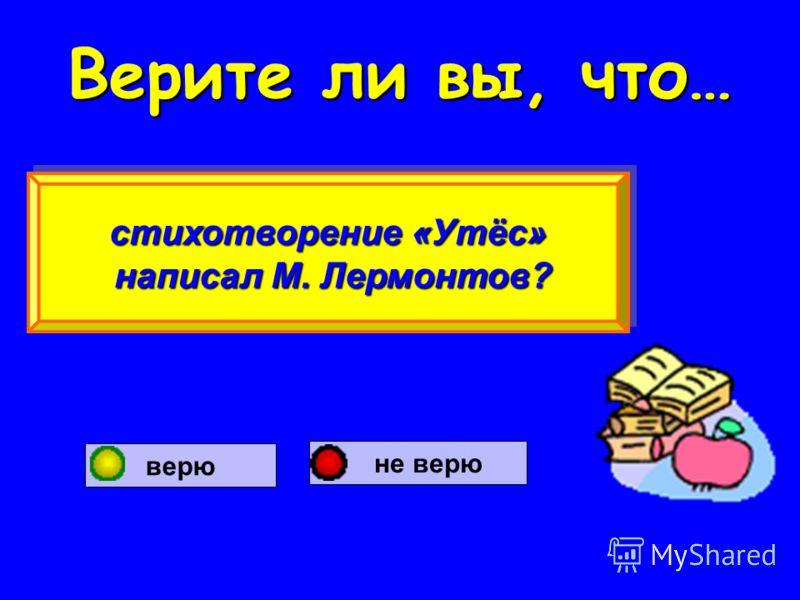 Верите ли вы, что… стихотворение «Утёс» написал М. Лермонтов? написал М. Лермонтов? стихотворение «Утёс» написал М. Лермонтов? написал М. Лермонтов? верю не верю