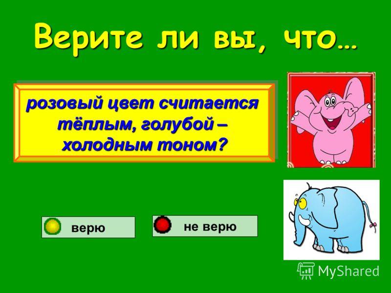 Верите ли вы, что… розовый цвет считается тёплым, голубой – холодным тоном? розовый цвет считается тёплым, голубой – холодным тоном? верю не верю