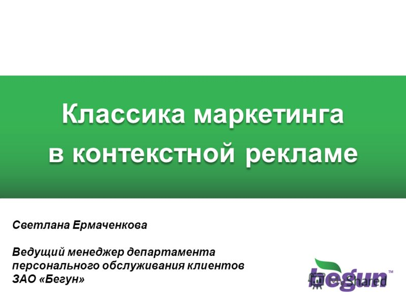 Классика маркетинга в контекстной рекламе Классика маркетинга в контекстной рекламе Светлана Ермаченкова Ведущий менеджер департамента персонального обслуживания клиентов ЗАО «Бегун»