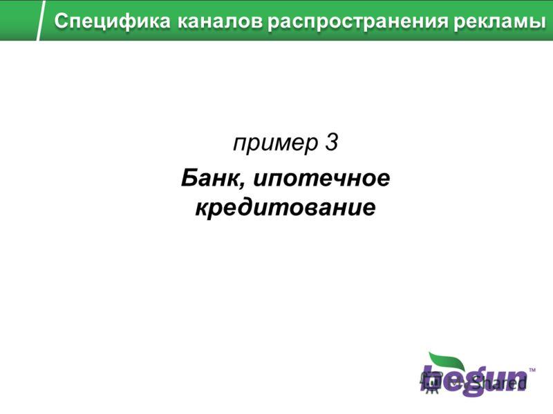 пример 3 Банк, ипотечное кредитование Специфика каналов распространения рекламы