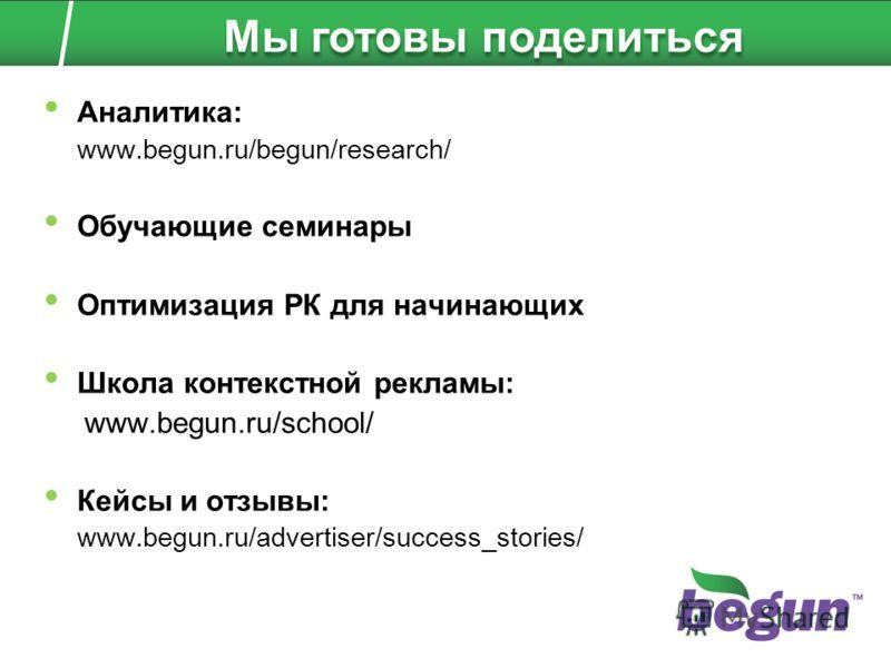 Аналитика: www.begun.ru/begun/research/ Обучающие семинары Оптимизация РК для начинающих Школа контекстной рекламы: www.begun.ru/school/ Кейсы и отзывы: www.begun.ru/advertiser/success_stories/ Мы готовы поделиться