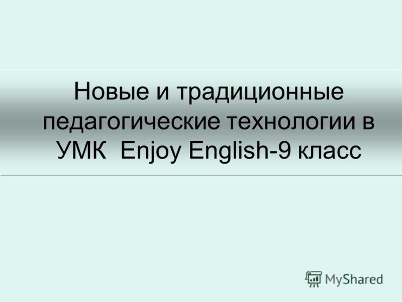 Новые и традиционные педагогические технологии в УМК Enjoy English-9 класс