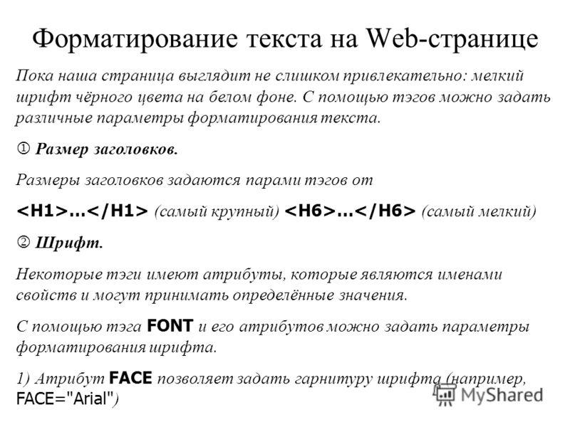 Форматирование текста на Web-странице Пока наша страница выглядит не слишком привлекательно: мелкий шрифт чёрного цвета на белом фоне. С помощью тэгов можно задать различные параметры форматирования текста. Размер заголовков. Размеры заголовков задаю