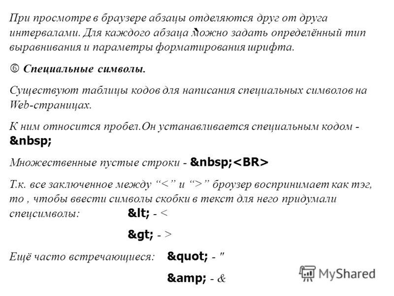 При просмотре в браузере абзацы отделяются друг от друга интервалами. Для каждого абзаца можно задать определённый тип выравнивания и параметры форматирования шрифта. Специальные символы. Существуют таблицы кодов для написания специальных символов на