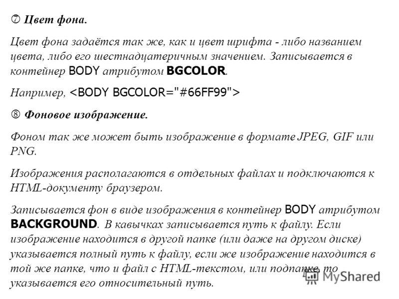 Цвет фона. Цвет фона задаётся так же, как и цвет шрифта - либо названием цвета, либо его шестнадцатеричным значением. Записывается в контейнер BODY атрибутом BGCOLOR. Например, Фоновое изображение. Фоном так же может быть изображение в формате JPEG,