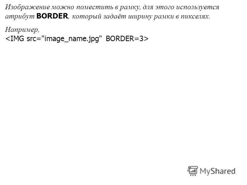 Изображение можно поместить в рамку, для этого используется атрибут BORDER, который задаёт ширину рамки в пикселях. Например,