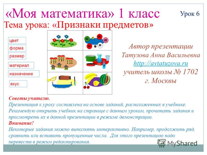 «Моя математика» 1 класс Урок 6 Тема урока: « Признаки предметов» Советы учителю. Презентация к уроку составлена на основе заданий, расположенных в учебнике. Рекомендую открыть учебник на странице с данным уроком, прочитать задания и просмотреть их в