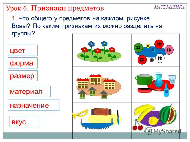 цвет форма размер материал назначение вкус Признаки предметов Урок 6. МАТЕМАТИКА 1. Что общего у предметов на каждом рисунке Вовы? По каким признакам их можно разделить на группы?