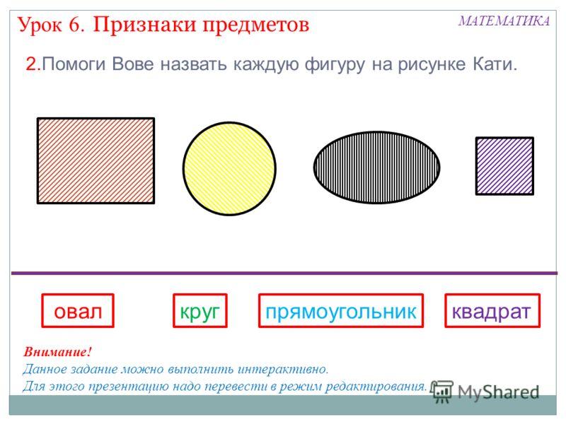 Признаки предметов Урок 6. МАТЕМАТИКА 2.Помоги Вове назвать каждую фигуру на рисунке Кати. квадрат овалкругпрямоугольник Внимание! Данное задание можно выполнить интерактивно. Для этого презентацию надо перевести в режим редактирования.
