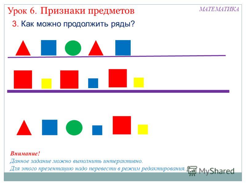 Признаки предметов Урок 6. МАТЕМАТИКА 3. Как можно продолжить ряды? Внимание! Данное задание можно выполнить интерактивно. Для этого презентацию надо перевести в режим редактирования.