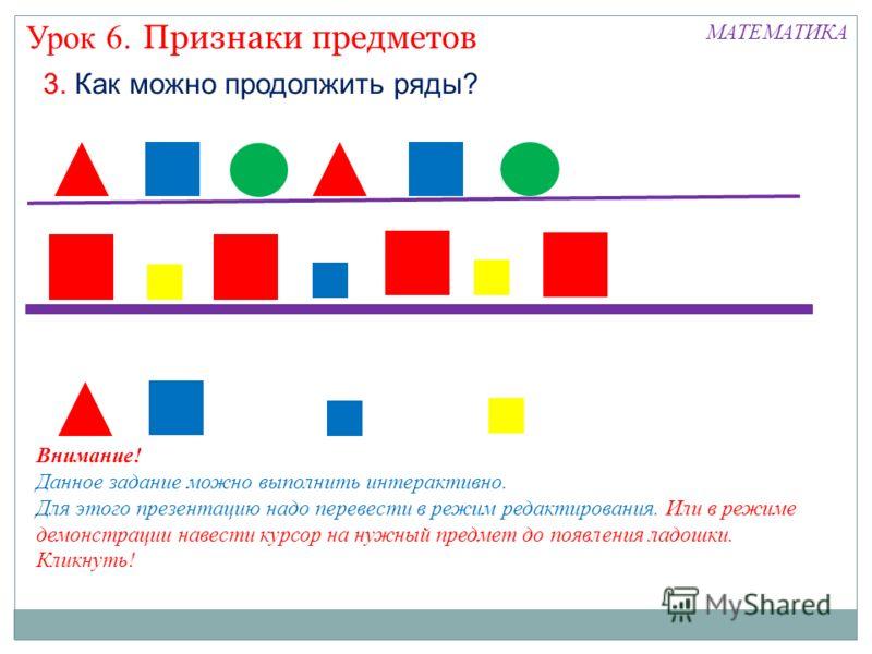 Признаки предметов Урок 6. МАТЕМАТИКА 3. Как можно продолжить ряды? Внимание! Данное задание можно выполнить интерактивно. Для этого презентацию надо перевести в режим редактирования. Или в режиме демонстрации навести курсор на нужный предмет до появ