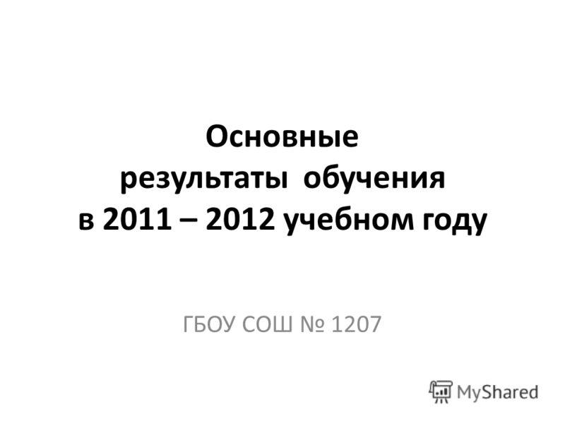 Основные результаты обучения в 2011 – 2012 учебном году ГБОУ СОШ 1207