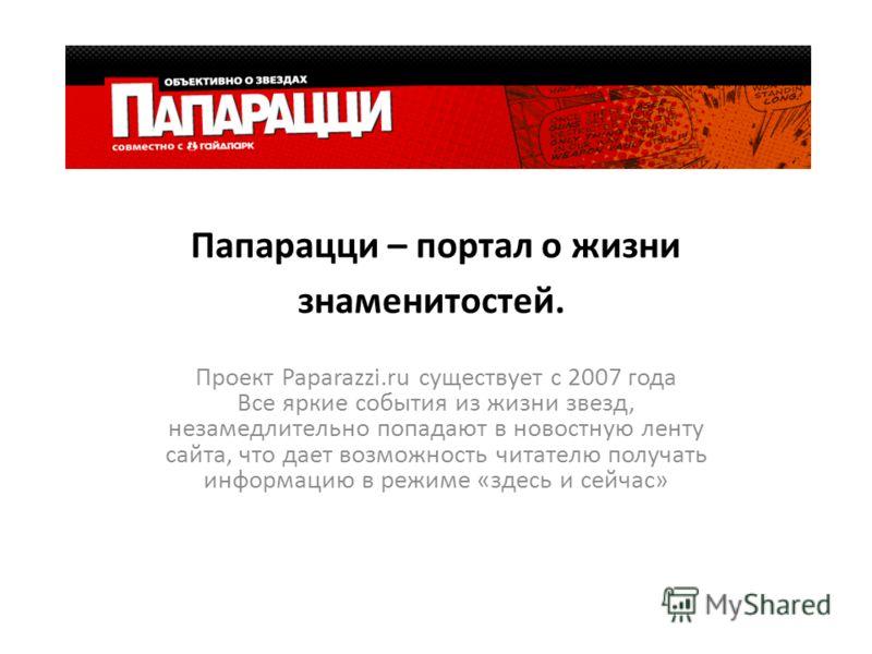 Папарацци – портал о жизни знаменитостей. Проект Paparazzi.ru существует с 2007 года Все яркие события из жизни звезд, незамедлительно попадают в новостную ленту сайта, что дает возможность читателю получать информацию в режиме «здесь и сейчас»