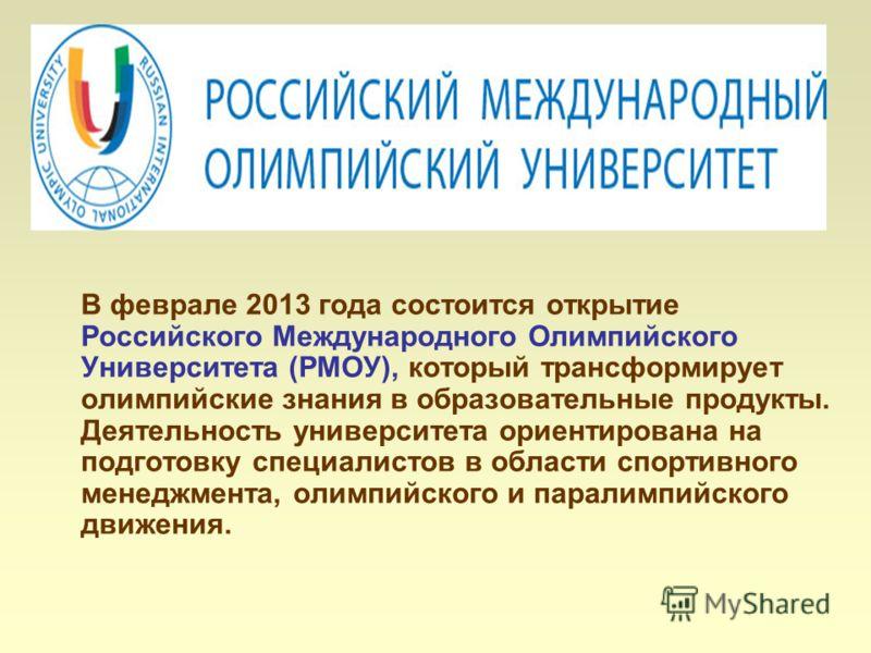В феврале 2013 года состоится открытие Российского Международного Олимпийского Университета (РМОУ), который трансформирует олимпийские знания в образовательные продукты. Деятельность университета ориентирована на подготовку специалистов в области спо