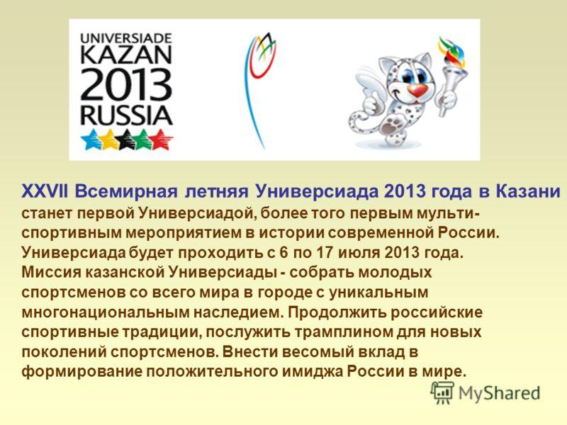 XXVII Всемирная летняя Универсиада 2013 года в Казани станет первой Универсиадой, более того первым мульти- спортивным мероприятием в истории современной России. Универсиада будет проходить с 6 по 17 июля 2013 года. Миссия казанской Универсиады - соб