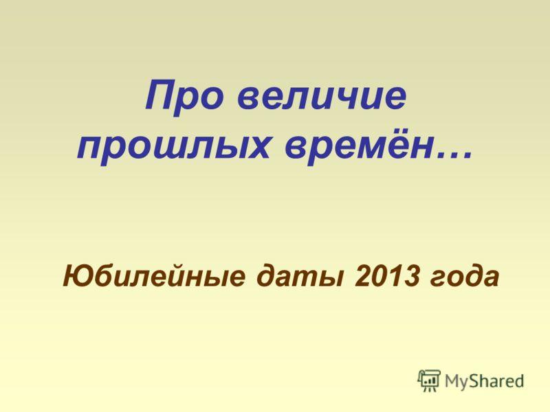 Про величие прошлых времён… Юбилейные даты 2013 года