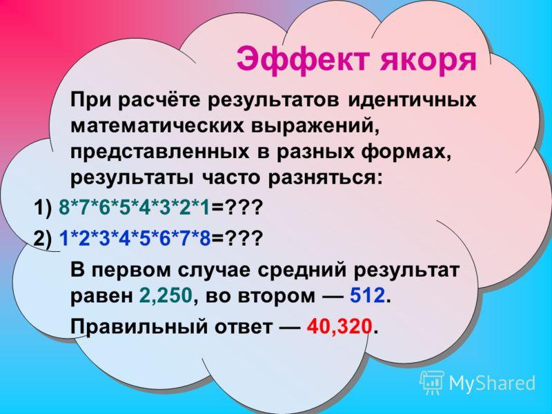 Эффект якоря При расчёте результатов идентичных математических выражений, представленных в разных формах, результаты часто разняться: 1) 8*7*6*5*4*3*2*1=??? 2) 1*2*3*4*5*6*7*8=??? В первом случае средний результат равен 2,250, во втором 512. Правильн