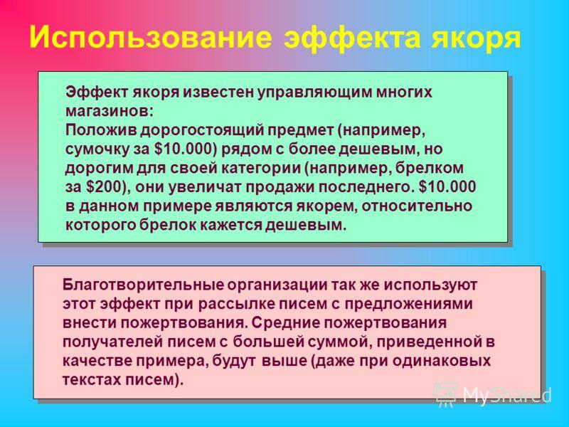 Использование эффекта якоря Эффект якоря известен управляющим многих магазинов: Положив дорогостоящий предмет (например, сумочку за $10.000) рядом с более дешевым, но дорогим для своей категории (например, брелком за $200), они увеличат продажи после