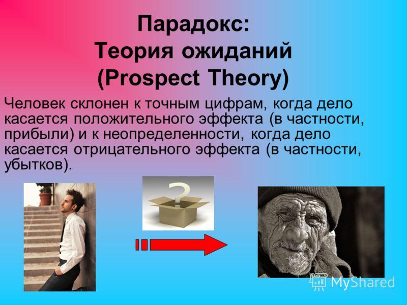 Парадокс: Теория ожиданий (Prospect Theory) Человек склонен к точным цифрам, когда дело касается положительного эффекта (в частности, прибыли) и к неопределенности, когда дело касается отрицательного эффекта (в частности, убытков).