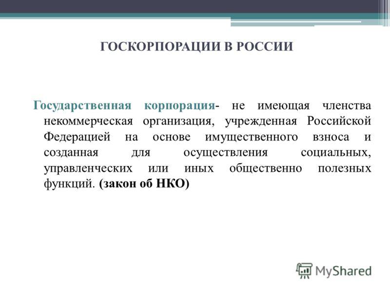 ГОСКОРПОРАЦИИ В РОССИИ Государственная корпорация- не имеющая членства некоммерческая организация, учрежденная Российской Федерацией на основе имущественного взноса и созданная для осуществления социальных, управленческих или иных общественно полезны