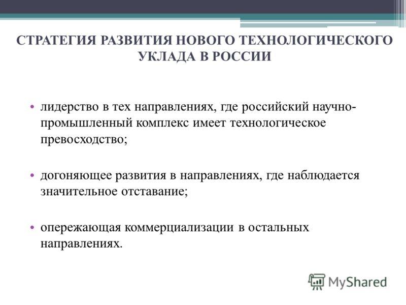 СТРАТЕГИЯ РАЗВИТИЯ НОВОГО ТЕХНОЛОГИЧЕСКОГО УКЛАДА В РОССИИ лидерство в тех направлениях, где российский научно- промышленный комплекс имеет технологическое превосходство; догоняющее развития в направлениях, где наблюдается значительное отставание; оп