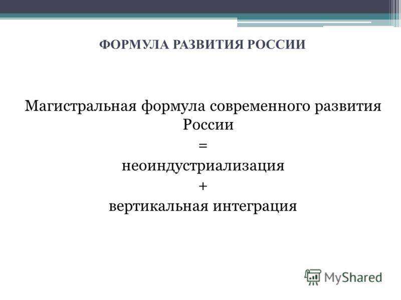 ФОРМУЛА РАЗВИТИЯ РОССИИ Магистральная формула современного развития России = неоиндустриализация + вертикальная интеграция