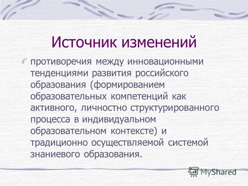 Источник изменений противоречия между инновационными тенденциями развития российского образования (формированием образовательных компетенций как активного, личностно структурированного процесса в индивидуальном образовательном контексте) и традиционн