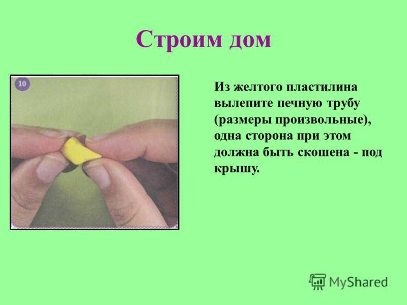 Строим дом Из желтого пластилина вылепите печную трубу (размеры произвольные), одна сторона при этом должна быть скошена - под крышу.