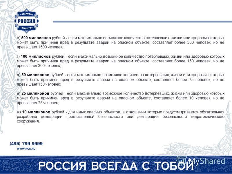 в) 500 миллионов рублей - если максимально возможное количество потерпевших, жизни или здоровью которых может быть причинен вред в результате аварии на опасном объекте, составляет более 300 человек, но не превышает 1500 человек; г) 100 миллионов рубл