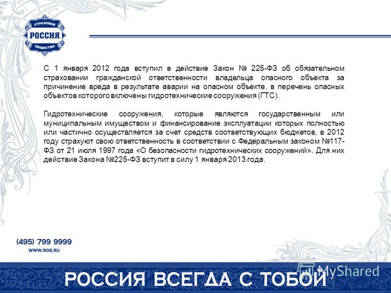 С 1 января 2012 года вступил в действие Закон 225-ФЗ об обязательном страховании гражданской ответственности владельца опасного объекта за причинение вреда в результате аварии на опасном объекте, в перечень опасных объектов которого включены гидротех