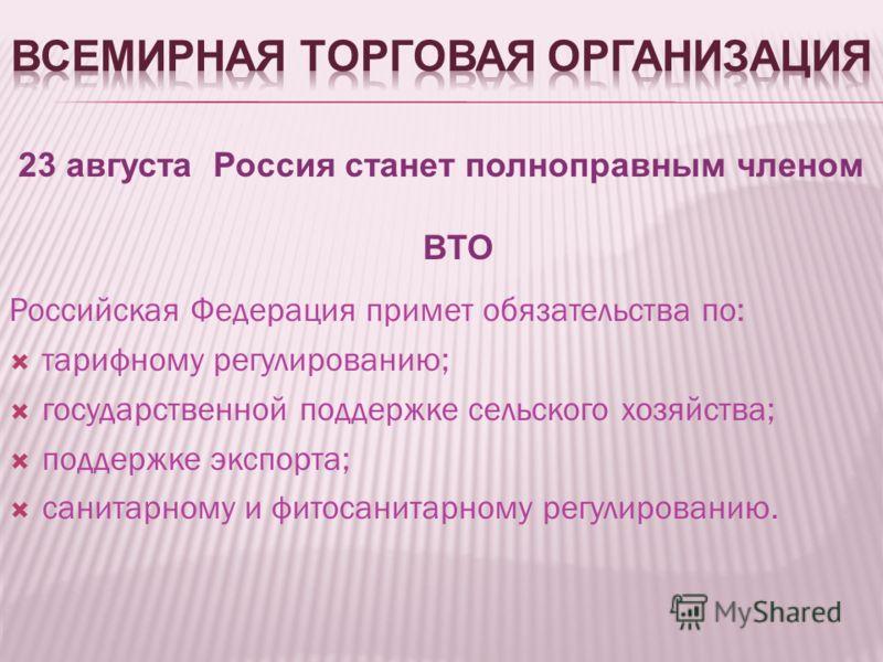23 августа Россия станет полноправным членом ВТО Российская Федерация примет обязательства по: тарифному регулированию; государственной поддержке сельского хозяйства; поддержке экспорта; санитарному и фитосанитарному регулированию.