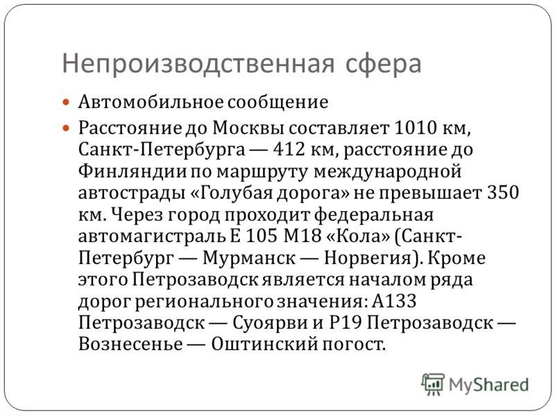 Непроизводственная сфера Автомобильное сообщение Расстояние до Москвы составляет 1010 км, Санкт - Петербурга 412 км, расстояние до Финляндии по маршруту международной автострады « Голубая дорога » не превышает 350 км. Через город проходит федеральная