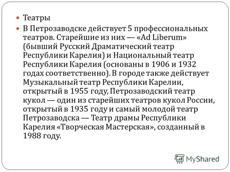 Театры В Петрозаводске действует 5 профессиональных театров. Старейшие из них «Ad Liberum» ( бывший Русский Драматический театр Республики Карелия ) и Национальный театр Республики Карелия ( основаны в 1906 и 1932 годах соответственно ). В городе так