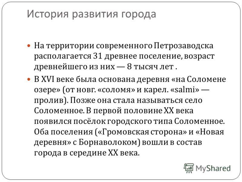 История развития города На территории современного Петрозаводска располагается 31 древнее поселение, возраст древнейшего из них 8 тысяч лет. В XVI век