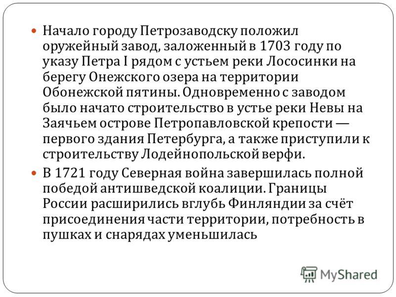 Начало городу Петрозаводску положил оружейный завод, заложенный в 1703 году по указу Петра I рядом с устьем реки Лососинки на берегу Онежского озера н