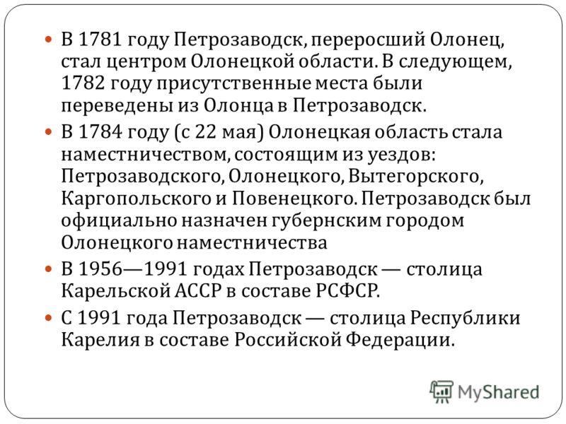 В 1781 году Петрозаводск, переросший Олонец, стал центром Олонецкой области. В следующем, 1782 году присутственные места были переведены из Олонца в Петрозаводск. В 1784 году ( с 22 мая ) Олонецкая область стала наместничеством, состоящим из уездов :