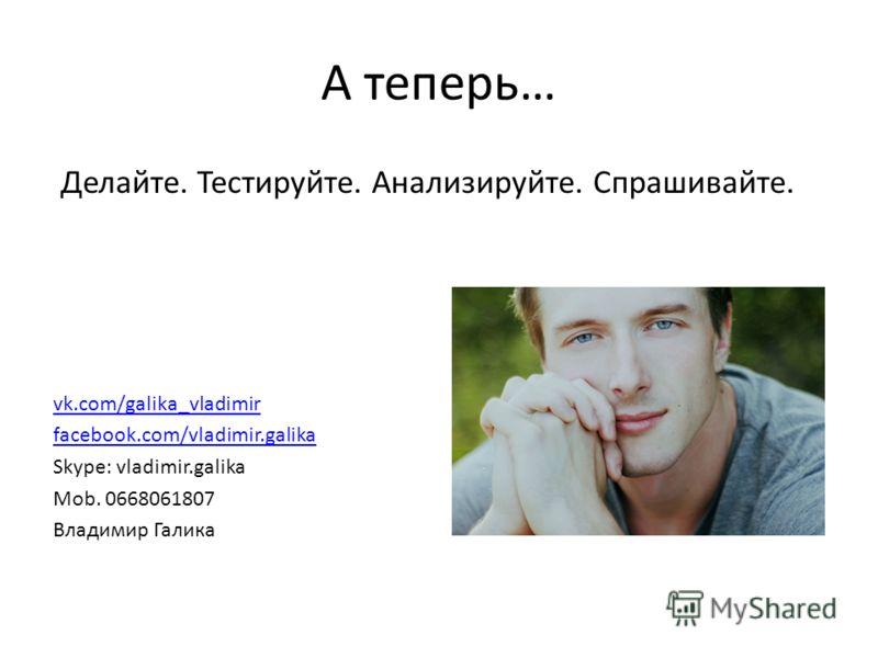 А теперь… vk.com/galika_vladimir facebook.com/vladimir.galika Skype: vladimir.galika Mob. 0668061807 Владимир Галика Делайте. Тестируйте. Анализируйте. Спрашивайте.