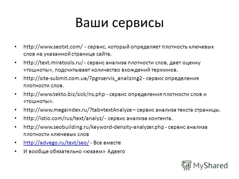 Ваши сервисы http://www.seotxt.com/ - сервис, который определяет плотность ключевых слов на указанной странице сайта. http://text.miratools.ru/ - сервис анализа плотности слов, дает оценку «тошноты», подсчитывает количество вхождений терминов. http:/