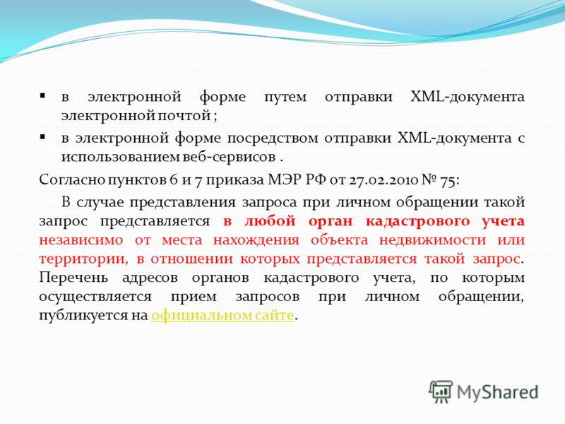 в электронной форме путем отправки XML-документа электронной почтой ; в электронной форме посредством отправки XML-документа с использованием веб-сервисов. Согласно пунктов 6 и 7 приказа МЭР РФ от 27.02.2010 75: В случае представления запроса при лич