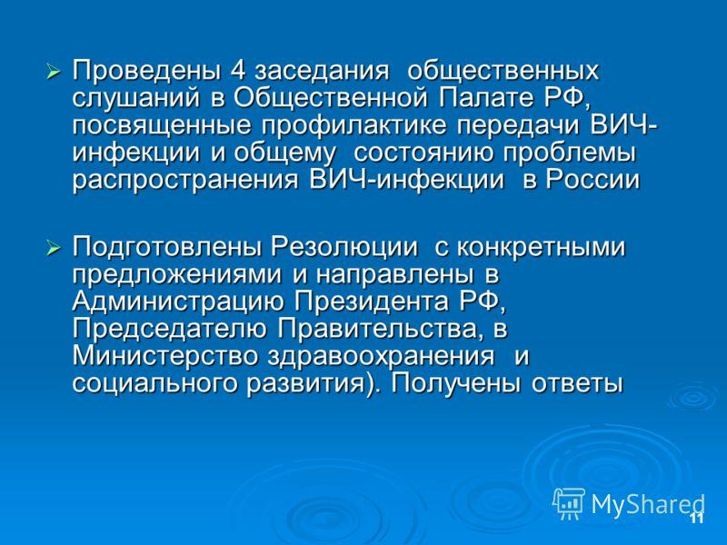 11 Проведены 4 заседания общественных слушаний в Общественной Палате РФ, посвященные профилактике передачи ВИЧ- инфекции и общему состоянию проблемы распространения ВИЧ-инфекции в России Проведены 4 заседания общественных слушаний в Общественной Пала