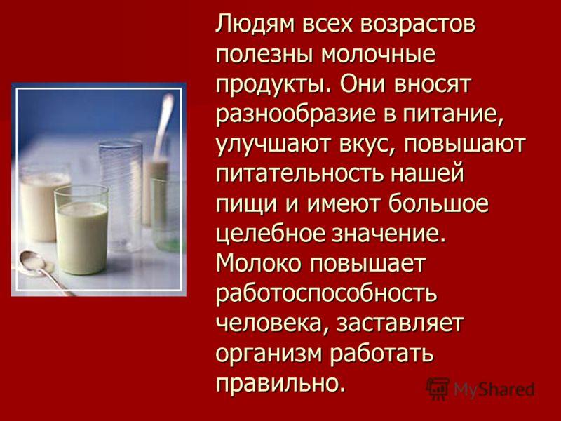Людям всех возрастов полезны молочные продукты. Они вносят разнообразие в питание, улучшают вкус, повышают питательность нашей пищи и имеют большое целебное значение. Молоко повышает работоспособность человека, заставляет организм работать правильно.