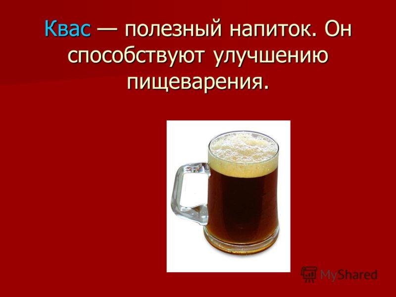 Квас полезный напиток. Он способствуют улучшению пищеварения.