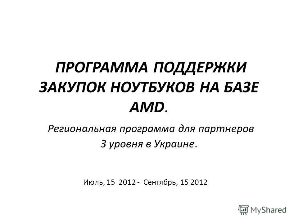 ПРОГРАММА ПОДДЕРЖКИ ЗАКУПОК НОУТБУКОВ НА БАЗЕ AMD. Региональная программа для партнеров 3 уровня в Украине. Июль, 15 2012 - Сентябрь, 15 2012