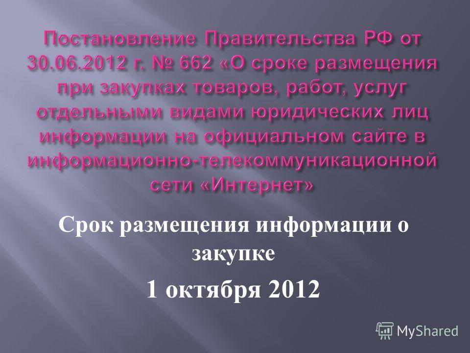 Срок размещения информации о закупке 1 октября 2012