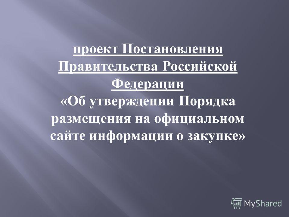 проект Постановления Правительства Российской Федерации « Об утверждении Порядка размещения на официальном сайте информации о закупке »