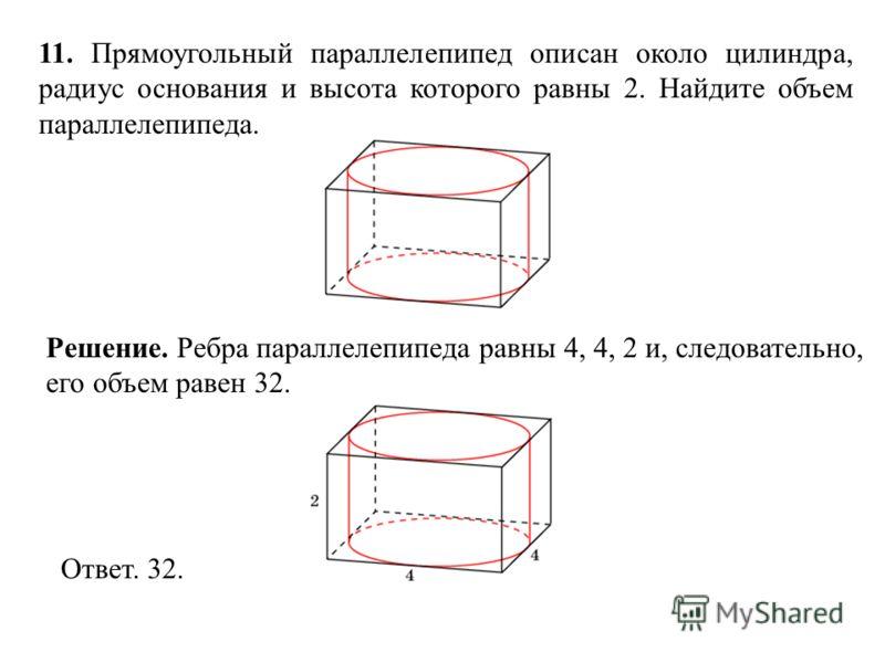 11. Прямоугольный параллелепипед описан около цилиндра, радиус основания и высота которого равны 2. Найдите объем параллелепипеда. Ответ. 32. Решение. Ребра параллелепипеда равны 4, 4, 2 и, следовательно, его объем равен 32.