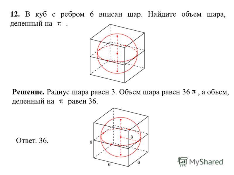 12. В куб с ребром 6 вписан шар. Найдите объем шара, деленный на. Ответ. 36. Решение. Радиус шара равен 3. Объем шара равен 36, а объем, деленный на равен 36.