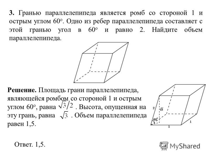 3. Гранью параллелепипеда является ромб со стороной 1 и острым углом 60 о. Одно из ребер параллелепипеда составляет с этой гранью угол в 60 о и равно 2. Найдите объем параллелепипеда. Ответ. 1,5. Решение. Площадь грани параллелепипеда, являющейся ром