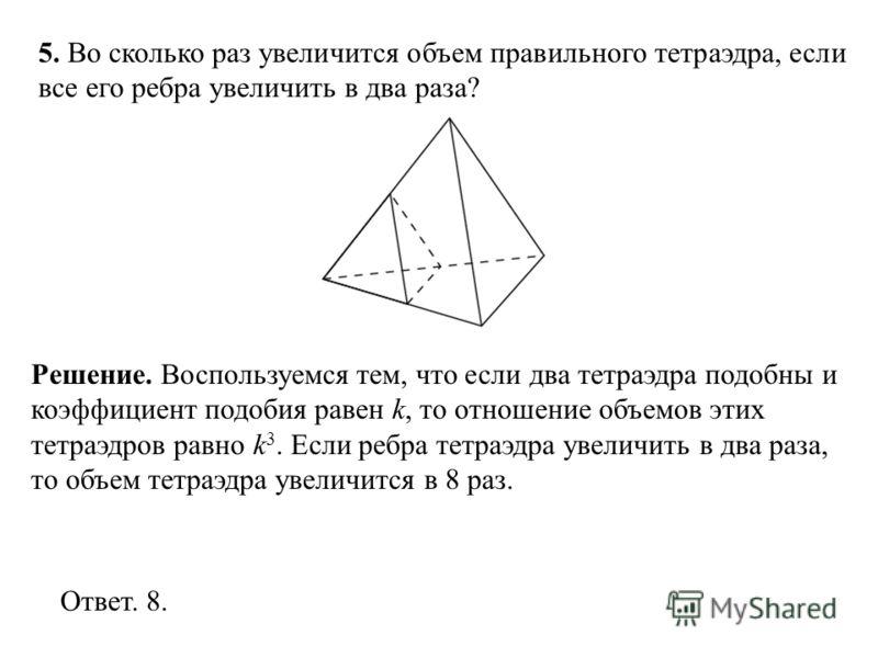5. Во сколько раз увеличится объем правильного тетраэдра, если все его ребра увеличить в два раза? Ответ. 8. Решение. Воспользуемся тем, что если два тетраэдра подобны и коэффициент подобия равен k, то отношение объемов этих тетраэдров равно k 3. Есл