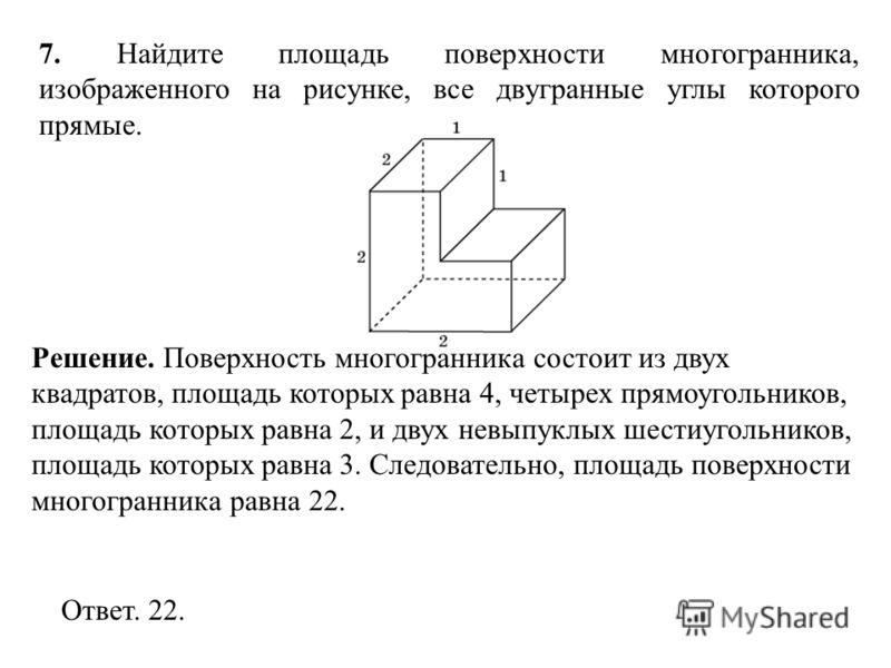 7. Найдите площадь поверхности многогранника, изображенного на рисунке, все двугранные углы которого прямые. Ответ. 22. Решение. Поверхность многогранника состоит из двух квадратов, площадь которых равна 4, четырех прямоугольников, площадь которых ра